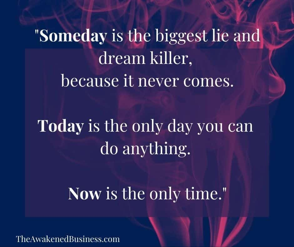 Someday is a lie at The Awakened Business